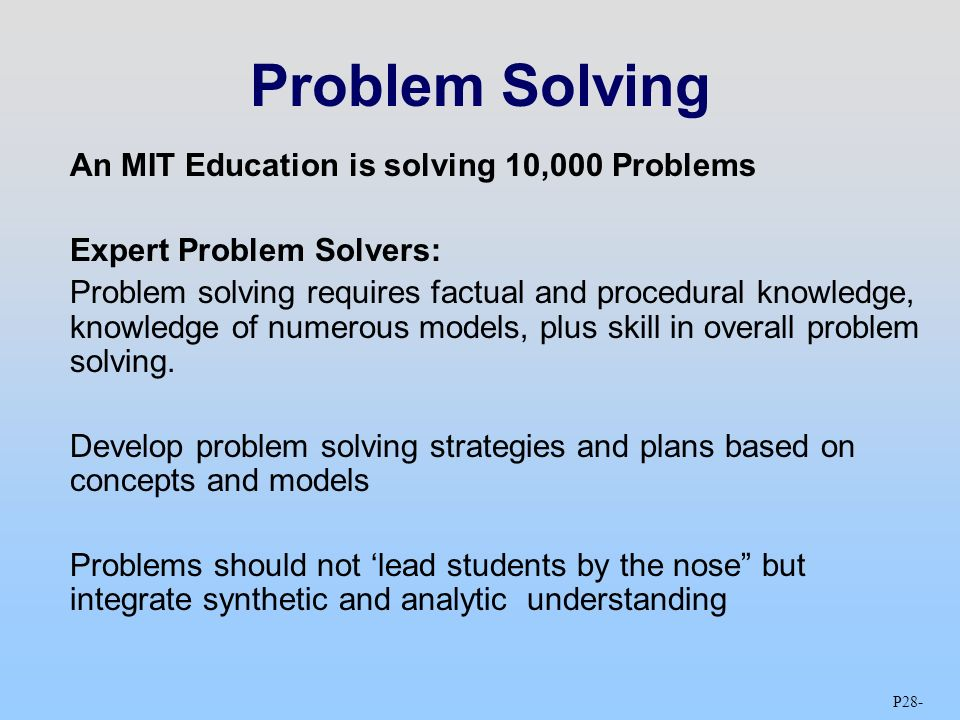 P28 - Problem Solving An MIT Education is solving 10,000 Problems Expert Problem Solvers: Problem solving requires factual and procedural knowledge, knowledge of numerous models, plus skill in overall problem solving.