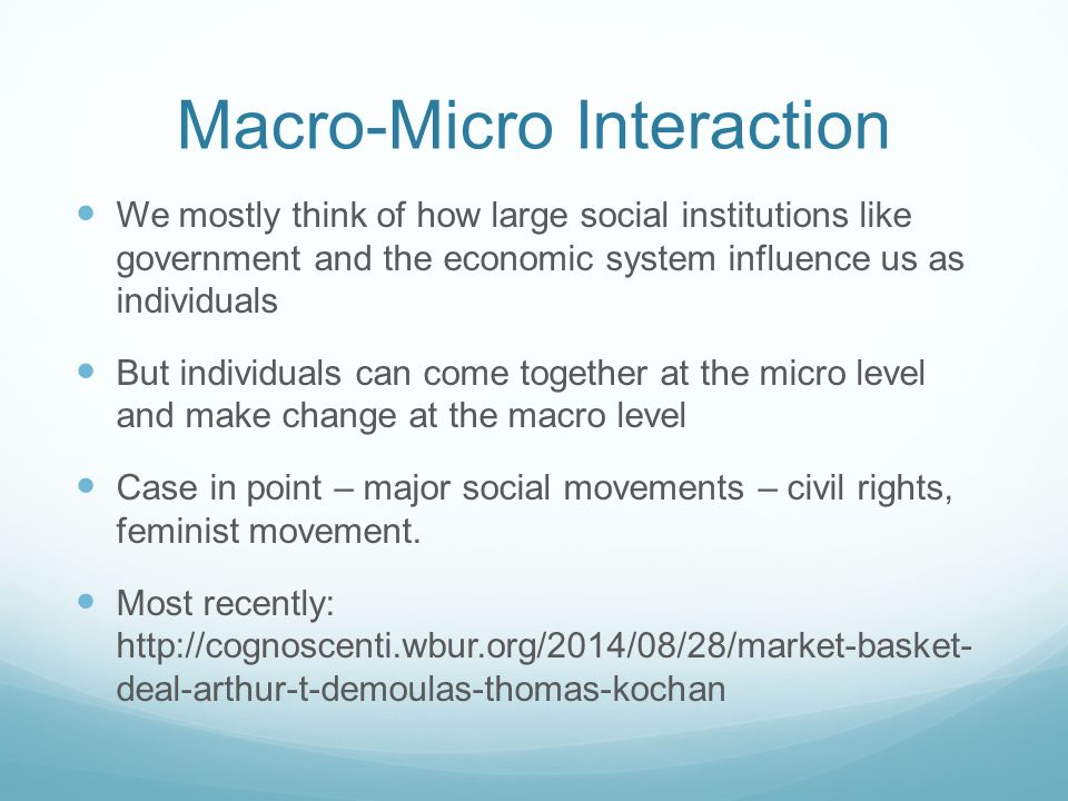 Macro-Micro Interaction We mostly think of how large social institutions like government and the economic system influence us as individuals But individuals can come together at the micro level and make change at the macro level Case in point – major social movements – civil rights, feminist movement.