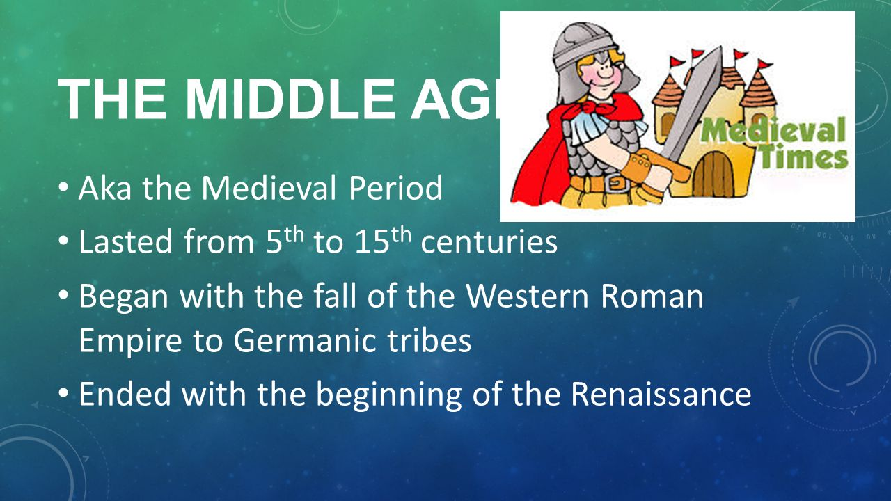 Aka the Medieval Period Lasted from 5 th to 15 th centuries Began with the fall of the Western Roman Empire to Germanic tribes Ended with the beginning of the Renaissance