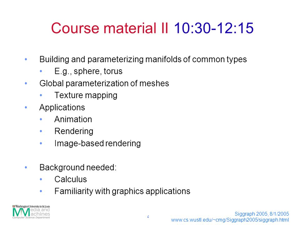 4 Siggraph 2005, 8/1/ Course material II 10:30-12:15 Building and parameterizing manifolds of common types E.g., sphere, torus Global parameterization of meshes Texture mapping Applications Animation Rendering Image-based rendering Background needed: Calculus Familiarity with graphics applications