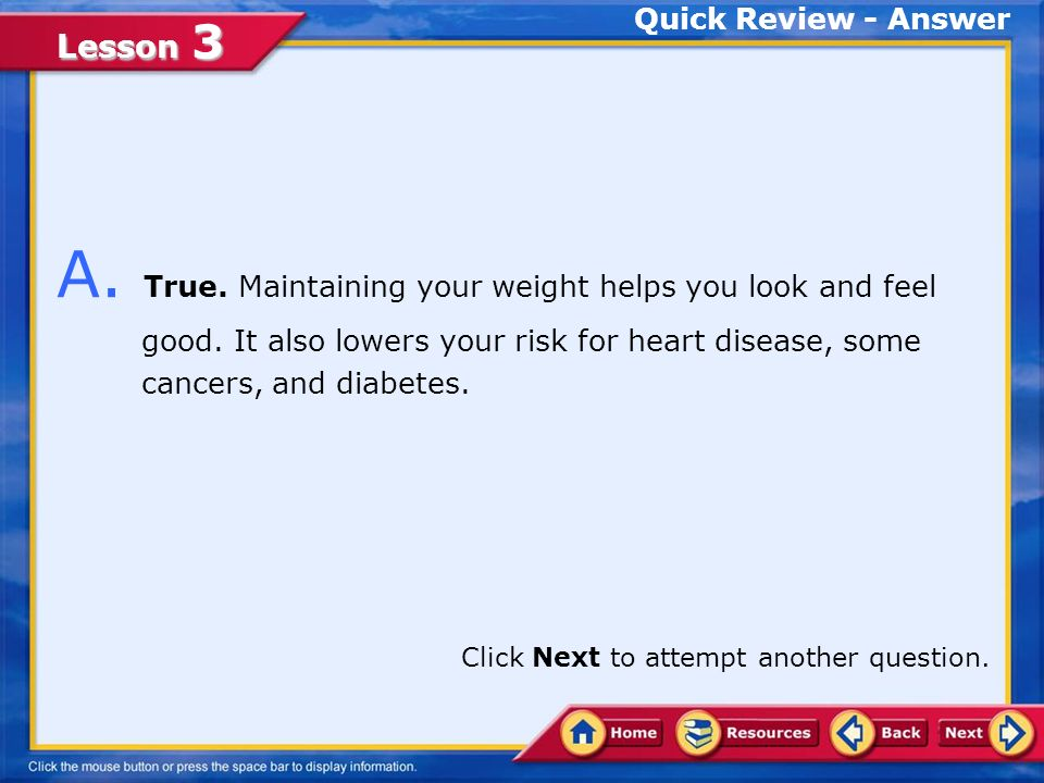 Lesson 3 Quick Review Q. Maintaining a healthy weight lowers your risk for heart disease.