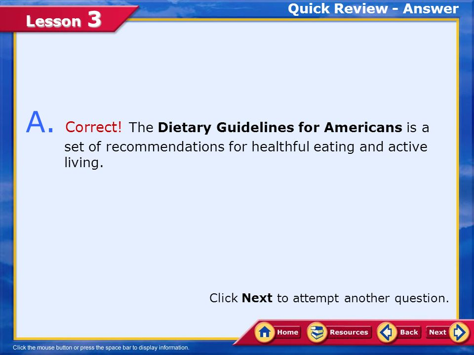 Lesson 3 The recommendations in the Dietary Guidelines for Americans highlight three keys to a healthy lifestyle.Dietary Guidelines for Americans Dietary Guidelines Dietary Guidelines for Americans Make smart choices from every food group.