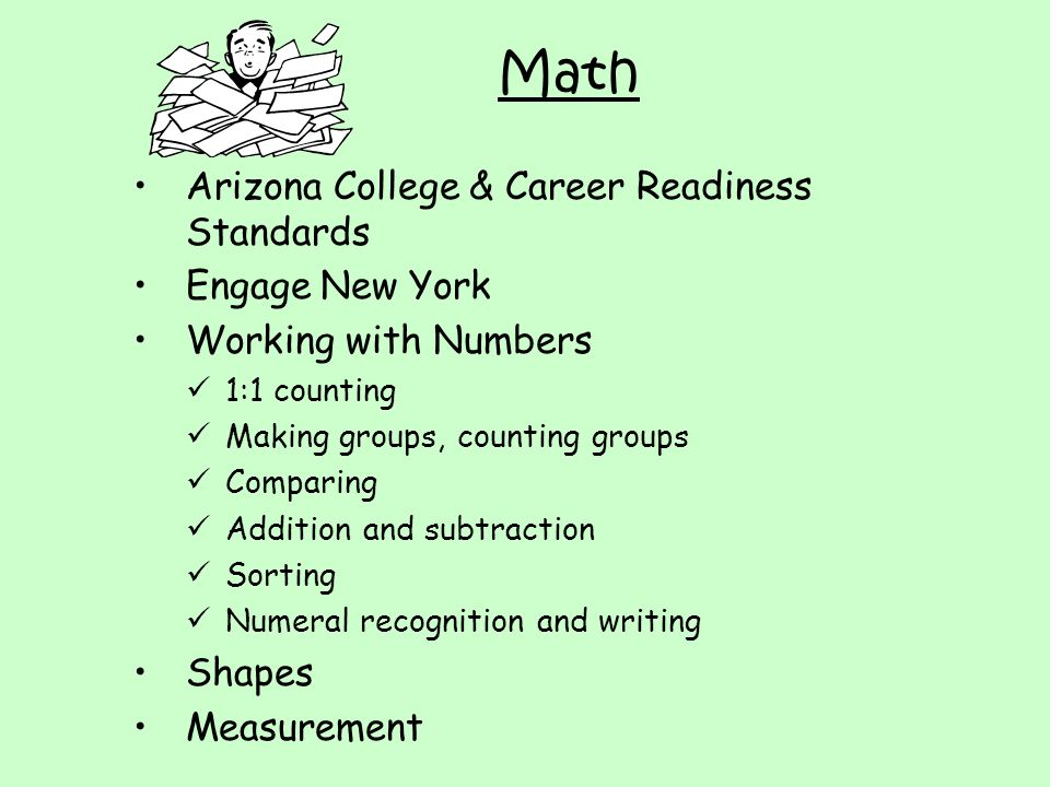 Math Arizona College & Career Readiness Standards Engage New York Working with Numbers 1:1 counting Making groups, counting groups Comparing Addition and subtraction Sorting Numeral recognition and writing Shapes Measurement