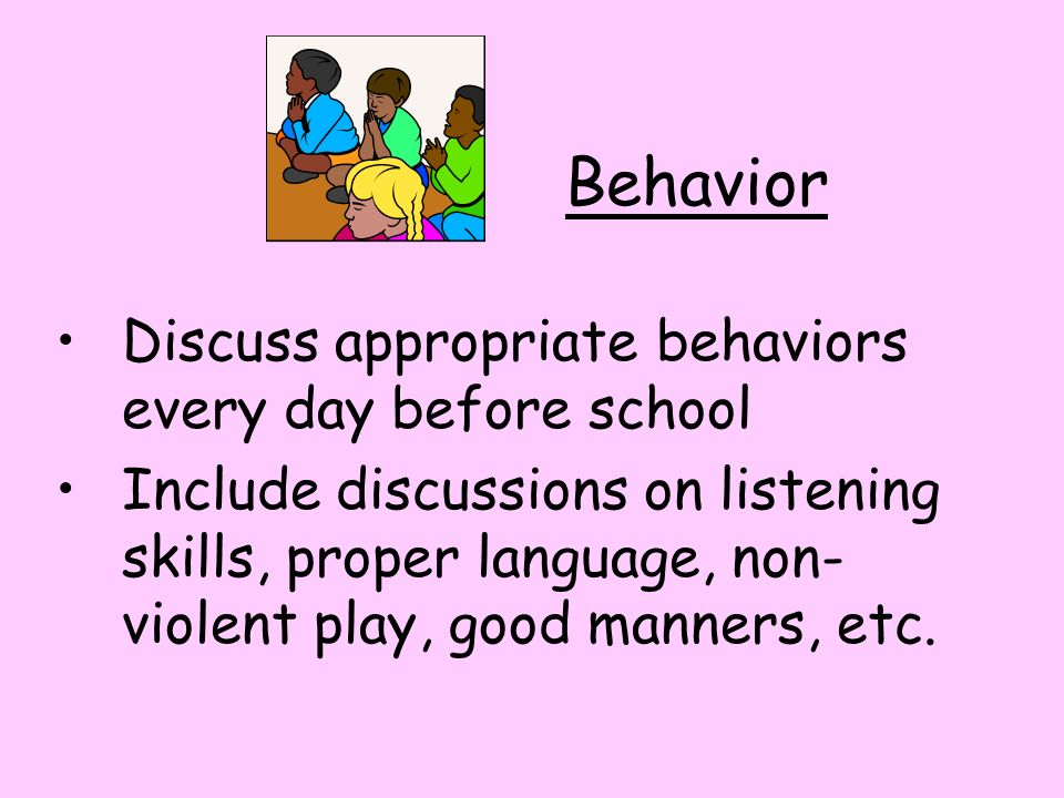 Behavior Discuss appropriate behaviors every day before school Include discussions on listening skills, proper language, non- violent play, good manners, etc.