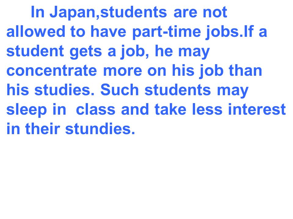 In Japan,students are not allowed to have part-time jobs.If a student gets a job, he may concentrate more on his job than his studies.
