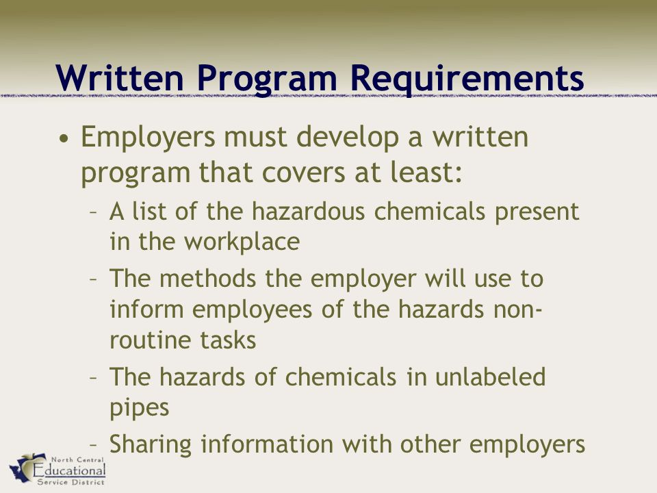 Written Program Requirements Employers must develop a written program that covers at least: –A list of the hazardous chemicals present in the workplace –The methods the employer will use to inform employees of the hazards non- routine tasks –The hazards of chemicals in unlabeled pipes –Sharing information with other employers