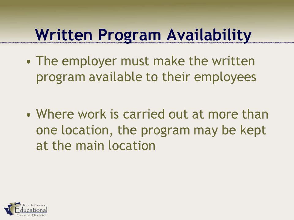 Written Program Availability The employer must make the written program available to their employees Where work is carried out at more than one location, the program may be kept at the main location