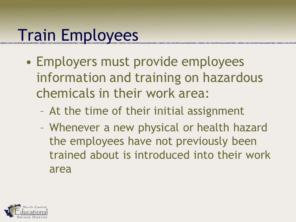 Train Employees Employers must provide employees information and training on hazardous chemicals in their work area: –At the time of their initial assignment –Whenever a new physical or health hazard the employees have not previously been trained about is introduced into their work area