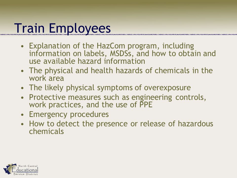 Train Employees Explanation of the HazCom program, including information on labels, MSDSs, and how to obtain and use available hazard information The physical and health hazards of chemicals in the work area The likely physical symptoms of overexposure Protective measures such as engineering controls, work practices, and the use of PPE Emergency procedures How to detect the presence or release of hazardous chemicals