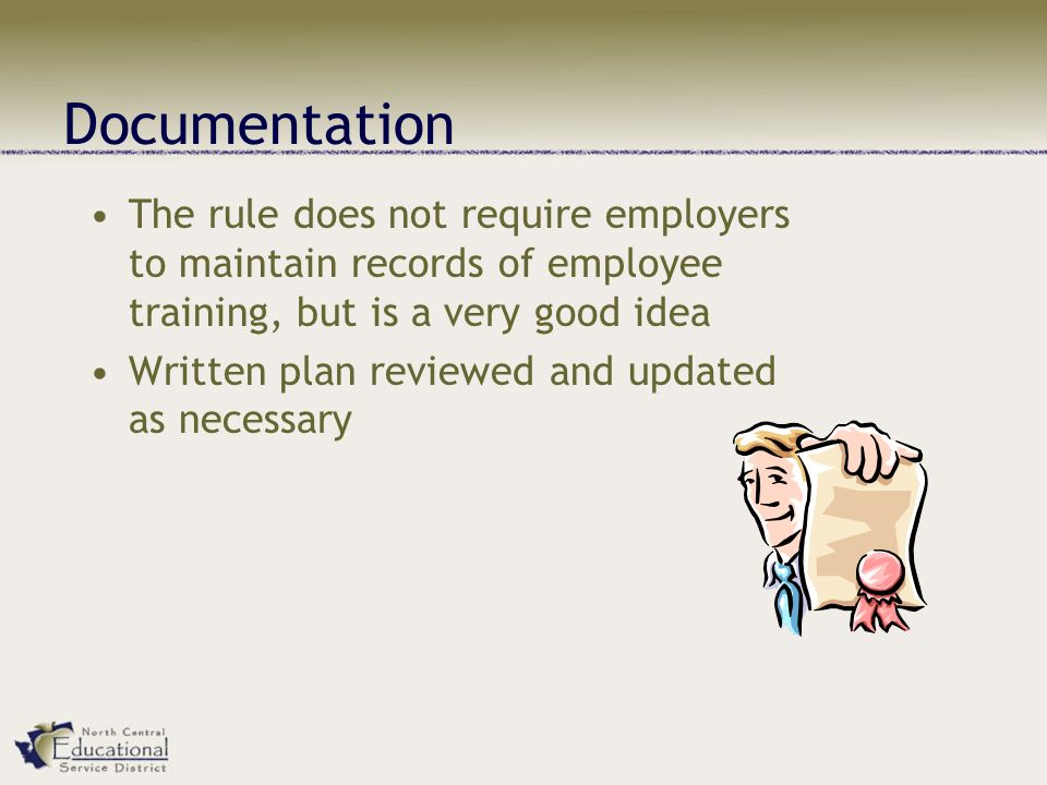 Documentation The rule does not require employers to maintain records of employee training, but is a very good idea Written plan reviewed and updated as necessary