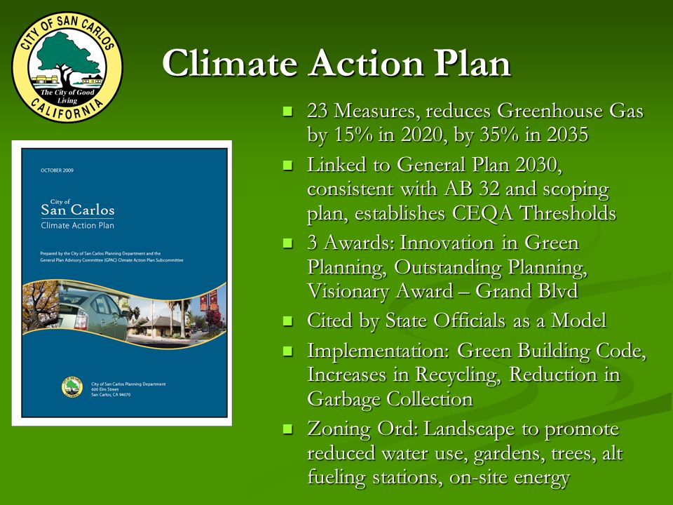 Climate Action Plan 23 Measures, reduces Greenhouse Gas by 15% in 2020, by 35% in Measures, reduces Greenhouse Gas by 15% in 2020, by 35% in 2035 Linked to General Plan 2030, consistent with AB 32 and scoping plan, establishes CEQA Thresholds Linked to General Plan 2030, consistent with AB 32 and scoping plan, establishes CEQA Thresholds 3 Awards: Innovation in Green Planning, Outstanding Planning, Visionary Award – Grand Blvd 3 Awards: Innovation in Green Planning, Outstanding Planning, Visionary Award – Grand Blvd Cited by State Officials as a Model Cited by State Officials as a Model Implementation: Green Building Code, Increases in Recycling, Reduction in Garbage Collection Implementation: Green Building Code, Increases in Recycling, Reduction in Garbage Collection Zoning Ord: Landscape to promote reduced water use, gardens, trees, alt fueling stations, on-site energy Zoning Ord: Landscape to promote reduced water use, gardens, trees, alt fueling stations, on-site energy
