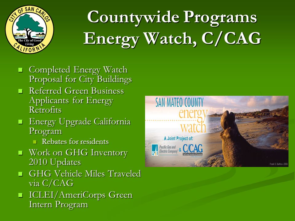 Countywide Programs Energy Watch, C/CAG Completed Energy Watch Proposal for City Buildings Completed Energy Watch Proposal for City Buildings Referred Green Business Applicants for Energy Retrofits Referred Green Business Applicants for Energy Retrofits Energy Upgrade California Program Energy Upgrade California Program Rebates for residents Rebates for residents Work on GHG Inventory 2010 Updates Work on GHG Inventory 2010 Updates GHG Vehicle Miles Traveled via C/CAG GHG Vehicle Miles Traveled via C/CAG ICLEI/AmeriCorps Green Intern Program ICLEI/AmeriCorps Green Intern Program