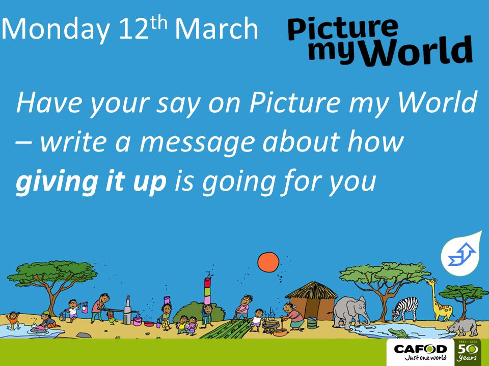Monday 12 th March Have your say on Picture my World – write a message about how giving it up is going for you 