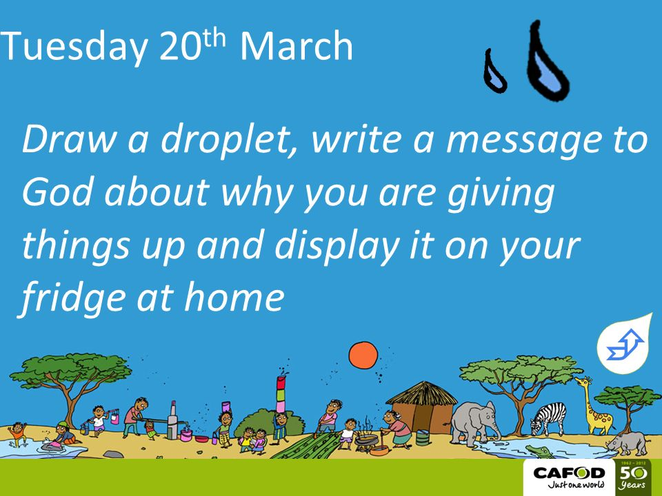 Tuesday 20 th March Draw a droplet, write a message to God about why you are giving things up and display it on your fridge at home 