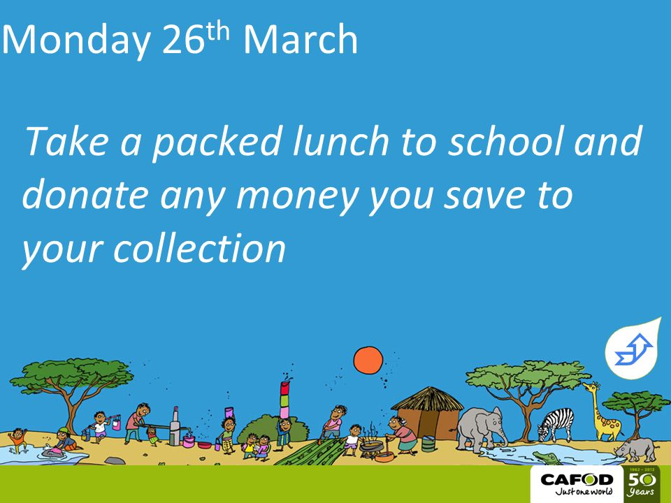 Monday 26 th March Take a packed lunch to school and donate any money you save to your collection 