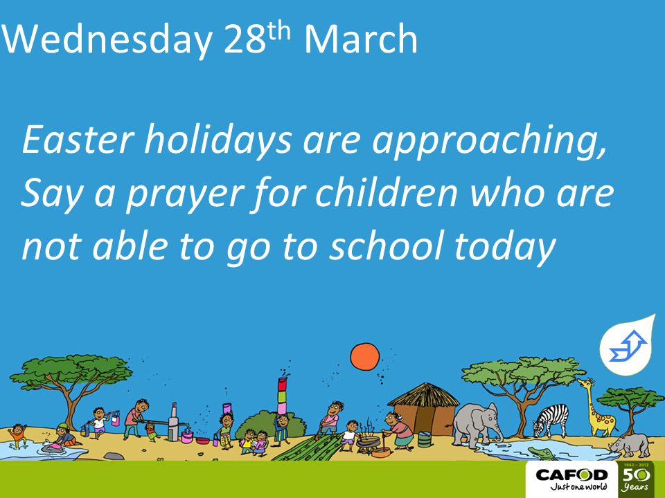 Wednesday 28 th March Easter holidays are approaching, Say a prayer for children who are not able to go to school today 