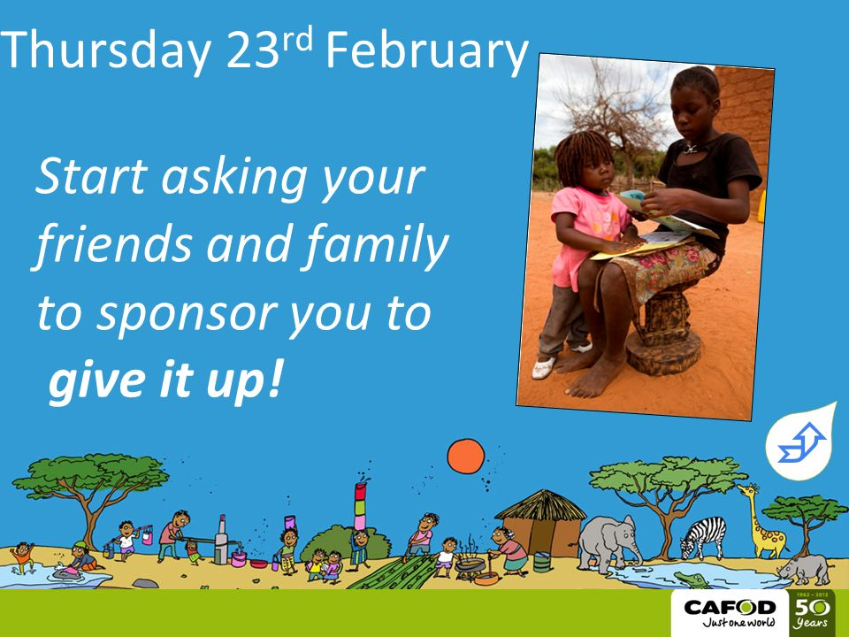 Thursday 23 rd February Start asking your friends and family to sponsor you to give it up! 
