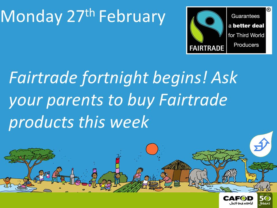 Monday 27 th February Fairtrade fortnight begins.