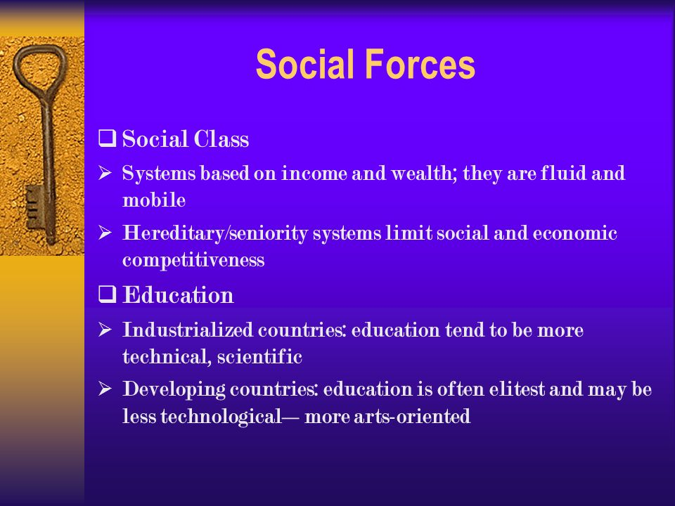 Social Forces  Social Class  Systems based on income and wealth; they are fluid and mobile  Hereditary/seniority systems limit social and economic competitiveness  Education  Industrialized countries: education tend to be more technical, scientific  Developing countries: education is often elitest and may be less technological—more arts-oriented