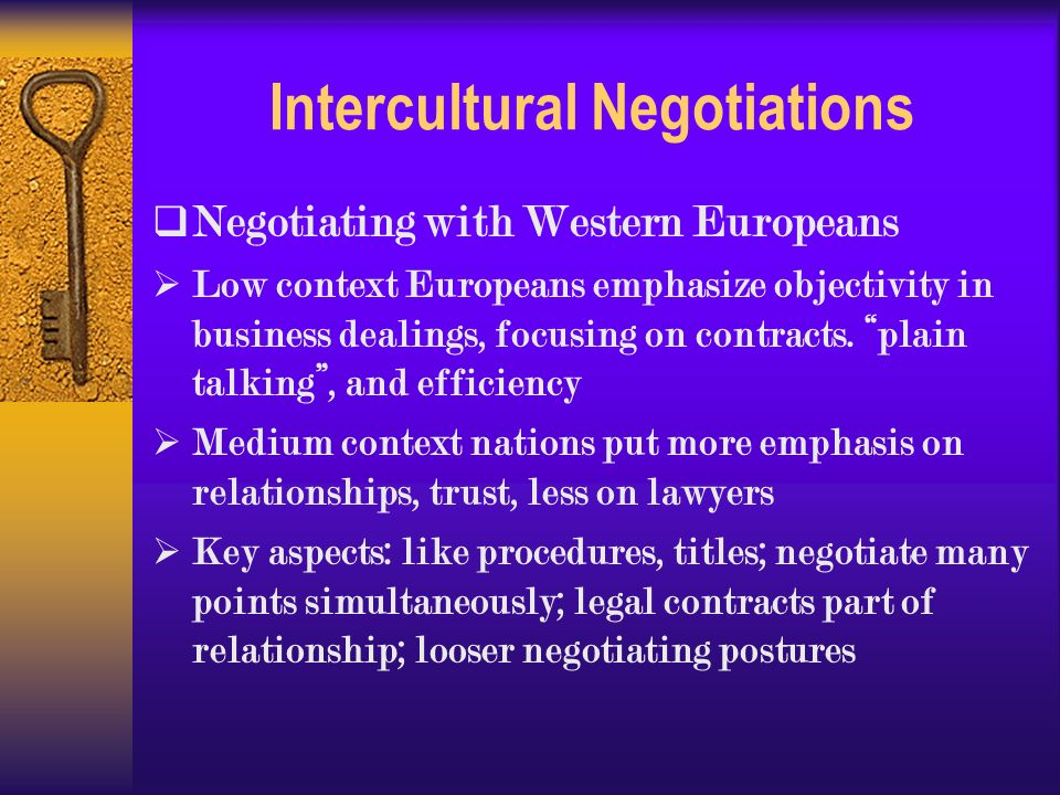 Intercultural Negotiations  Negotiating with Western Europeans  Low context Europeans emphasize objectivity in business dealings, focusing on contracts.