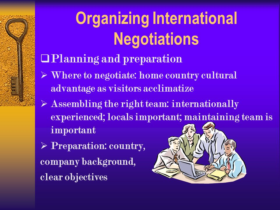 Organizing International Negotiations  Planning and preparation  Where to negotiate: home country cultural advantage as visitors acclimatize  Assembling the right team: internationally experienced; locals important; maintaining team is important  Preparation: country, company background, clear objectives