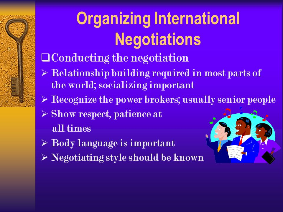 Organizing International Negotiations  Conducting the negotiation  Relationship building required in most parts of the world; socializing important  Recognize the power brokers; usually senior people  Show respect, patience at all times  Body language is important  Negotiating style should be known