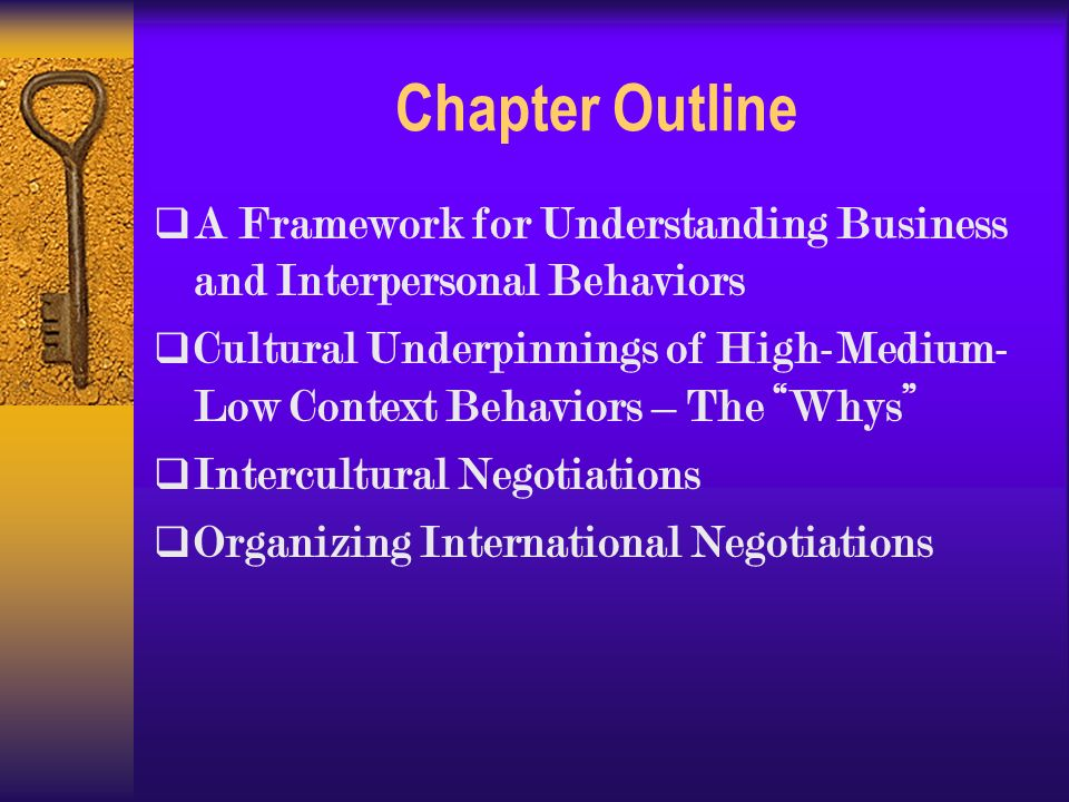 Chapter Outline  A Framework for Understanding Business and Interpersonal Behaviors  Cultural Underpinnings of High-Medium- Low Context Behaviors – The Whys  Intercultural Negotiations  Organizing International Negotiations