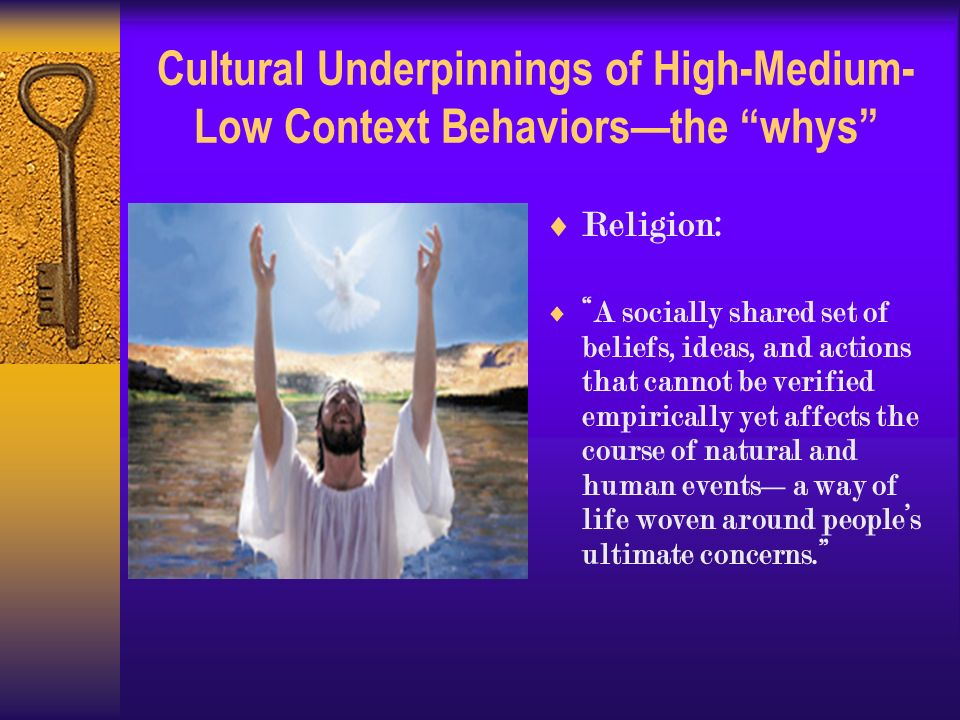 Cultural Underpinnings of High-Medium- Low Context Behaviors—the whys  Religion:  A socially shared set of beliefs, ideas, and actions that cannot be verified empirically yet affects the course of natural and human events—a way of life woven around people's ultimate concerns.