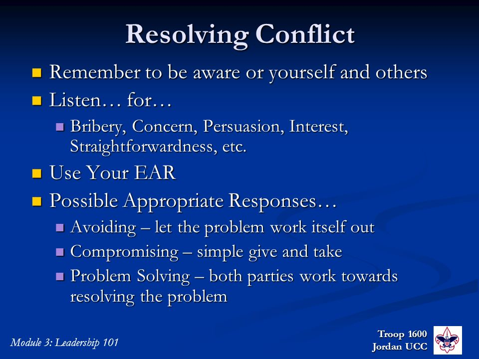 Troop 1600 Jordan UCC Module 3: Leadership 101 Resolving Conflict Remember to be aware or yourself and others Remember to be aware or yourself and oth