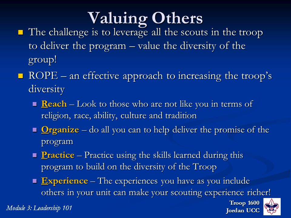 Troop 1600 Jordan UCC Module 3: Leadership 101 Valuing Others The challenge is to leverage all the scouts in the troop to deliver the program – value