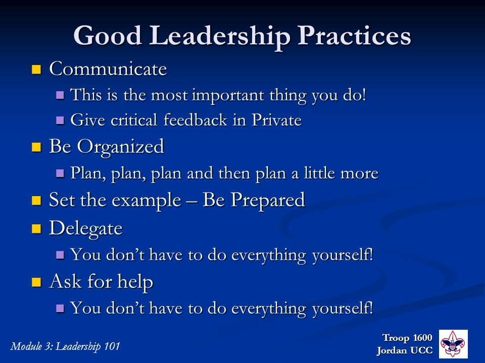 Troop 1600 Jordan UCC Module 3: Leadership 101 Good Leadership Practices Communicate Communicate This is the most important thing you do! This is the