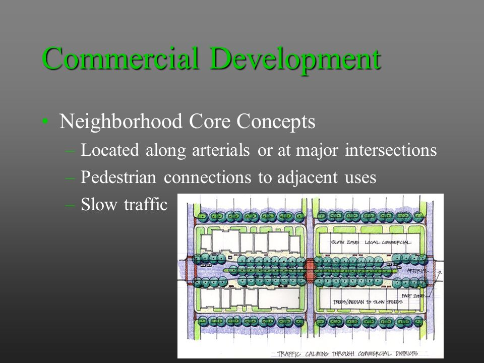 Commercial Development Neighborhood Core Concepts –Located along arterials or at major intersections –Pedestrian connections to adjacent uses –Slow traffic