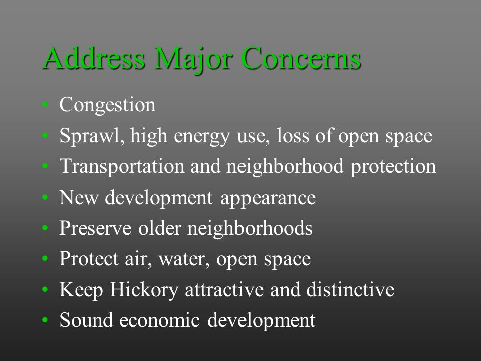 Address Major Concerns Congestion Sprawl, high energy use, loss of open space Transportation and neighborhood protection New development appearance Preserve older neighborhoods Protect air, water, open space Keep Hickory attractive and distinctive Sound economic development