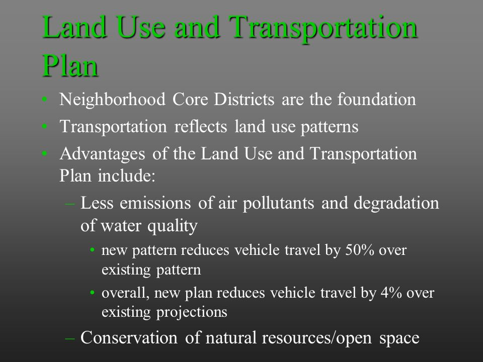 Land Use and Transportation Plan Neighborhood Core Districts are the foundation Transportation reflects land use patterns Advantages of the Land Use and Transportation Plan include: –Less emissions of air pollutants and degradation of water quality new pattern reduces vehicle travel by 50% over existing pattern overall, new plan reduces vehicle travel by 4% over existing projections –Conservation of natural resources/open space