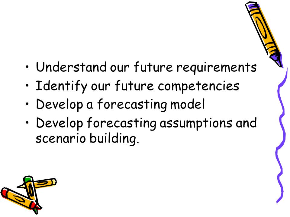 Understand our future requirements Identify our future competencies Develop a forecasting model Develop forecasting assumptions and scenario building.