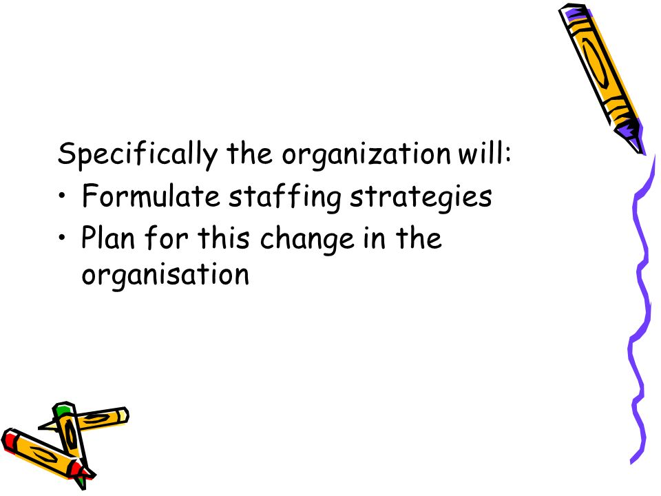 Specifically the organization will: Formulate staffing strategies Plan for this change in the organisation