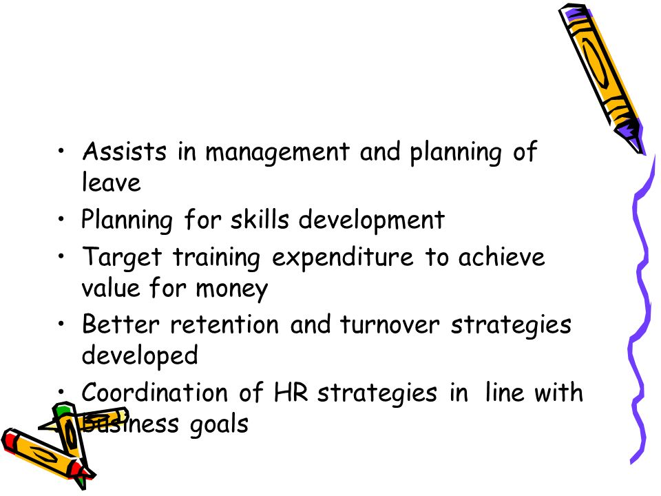 Assists in management and planning of leave Planning for skills development Target training expenditure to achieve value for money Better retention and turnover strategies developed Coordination of HR strategies in line with business goals