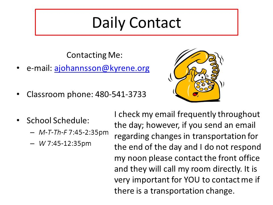 Daily Contact Contacting Me:   Classroom phone: School Schedule: – M-T-Th-F 7:45-2:35pm – W 7:45-12:35pm I check my  frequently throughout the day; however, if you send an  regarding changes in transportation for the end of the day and I do not respond my noon please contact the front office and they will call my room directly.