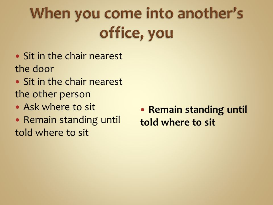 Sit in the chair nearest the door Sit in the chair nearest the other person Ask where to sit Remain standing until told where to sit
