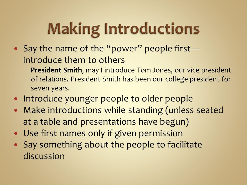 Say the name of the power people first— introduce them to others President Smith, may I introduce Tom Jones, our vice president of relations.
