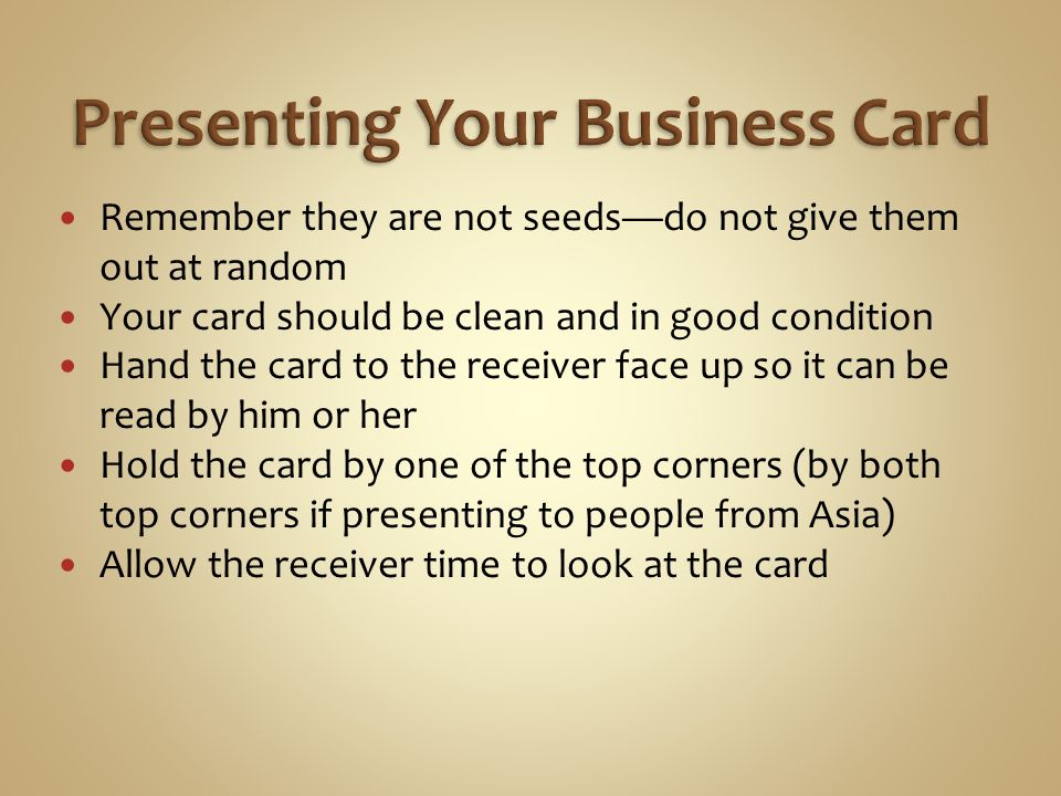 Remember they are not seeds—do not give them out at random Your card should be clean and in good condition Hand the card to the receiver face up so it can be read by him or her Hold the card by one of the top corners (by both top corners if presenting to people from Asia) Allow the receiver time to look at the card