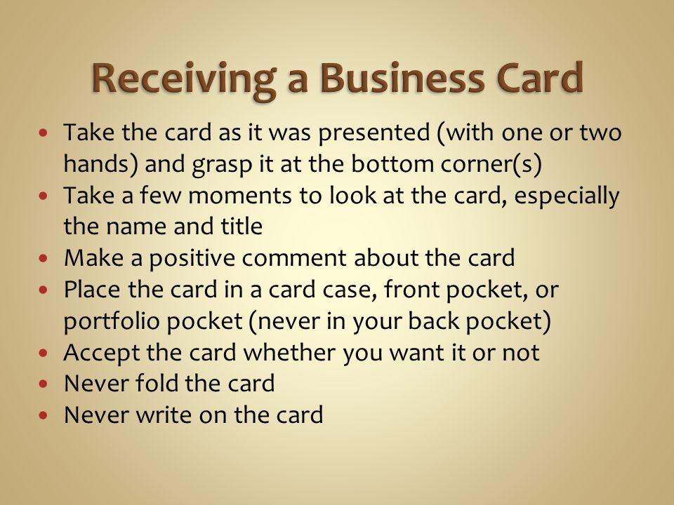 Take the card as it was presented (with one or two hands) and grasp it at the bottom corner(s) Take a few moments to look at the card, especially the name and title Make a positive comment about the card Place the card in a card case, front pocket, or portfolio pocket (never in your back pocket) Accept the card whether you want it or not Never fold the card Never write on the card