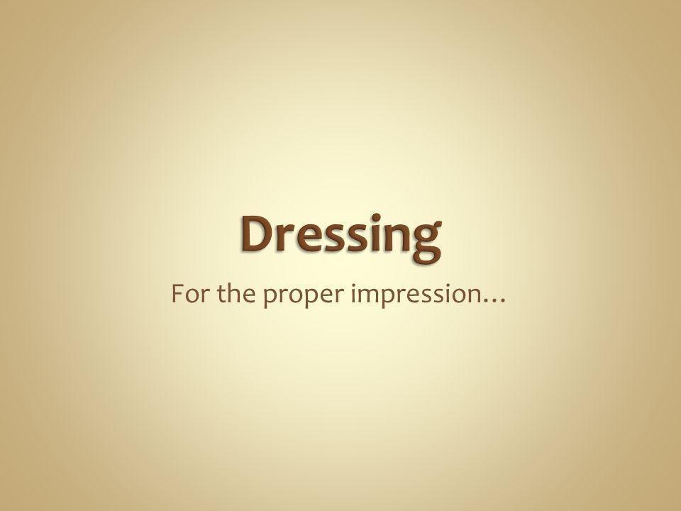 For the proper impression…