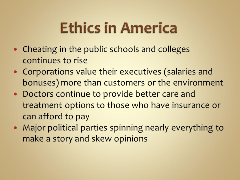 Cheating in the public schools and colleges continues to rise Corporations value their executives (salaries and bonuses) more than customers or the environment Doctors continue to provide better care and treatment options to those who have insurance or can afford to pay Major political parties spinning nearly everything to make a story and skew opinions