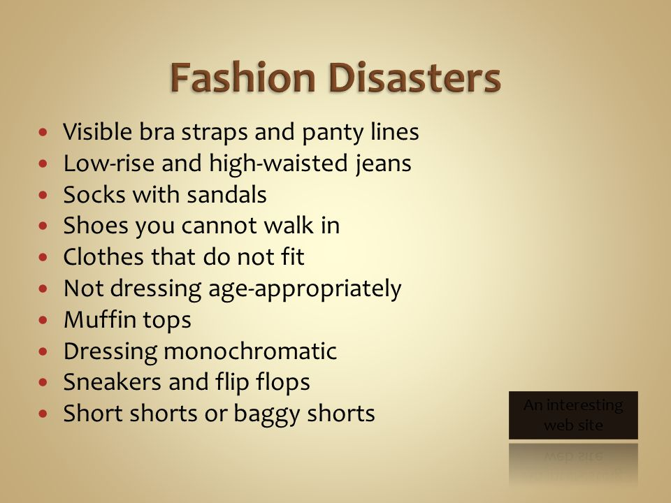 Visible bra straps and panty lines Low-rise and high-waisted jeans Socks with sandals Shoes you cannot walk in Clothes that do not fit Not dressing age-appropriately Muffin tops Dressing monochromatic Sneakers and flip flops Short shorts or baggy shorts