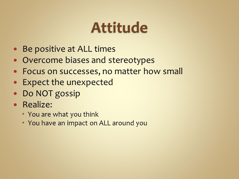 Be positive at ALL times Overcome biases and stereotypes Focus on successes, no matter how small Expect the unexpected Do NOT gossip Realize:  You are what you think  You have an impact on ALL around you
