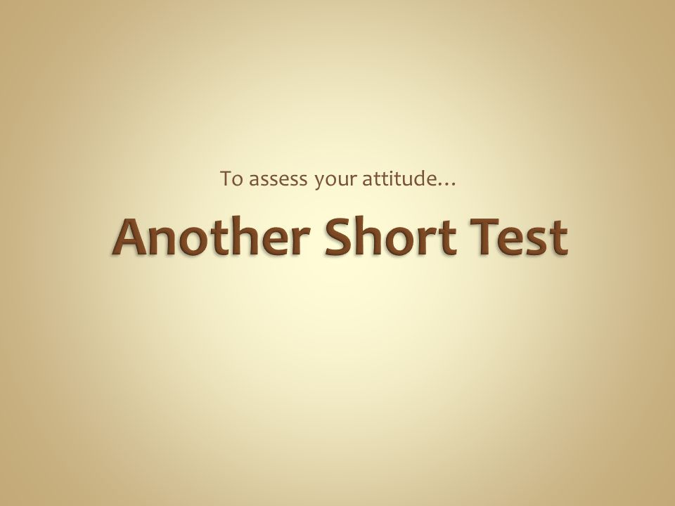 To assess your attitude…