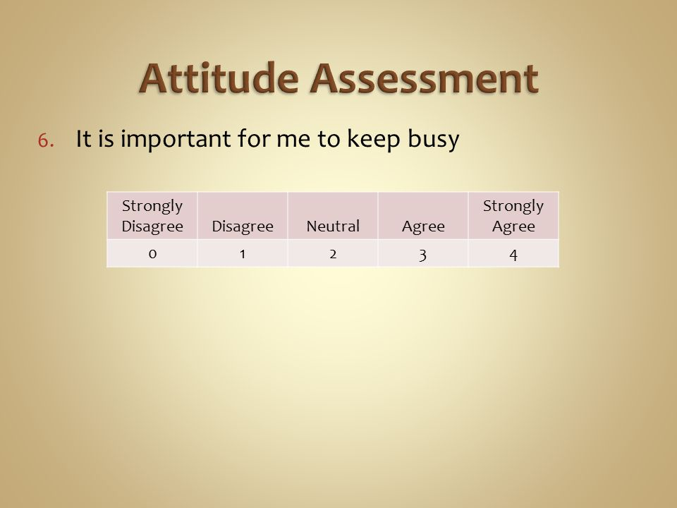 6. It is important for me to keep busy Strongly DisagreeDisagreeNeutralAgree Strongly Agree 01234
