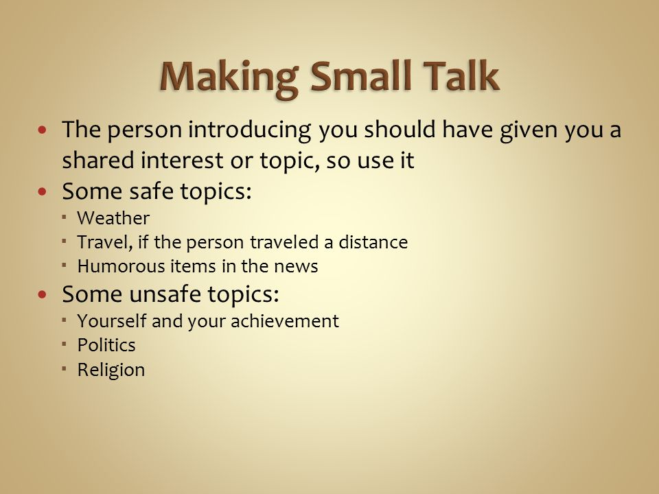The person introducing you should have given you a shared interest or topic, so use it Some safe topics:  Weather  Travel, if the person traveled a distance  Humorous items in the news Some unsafe topics:  Yourself and your achievement  Politics  Religion