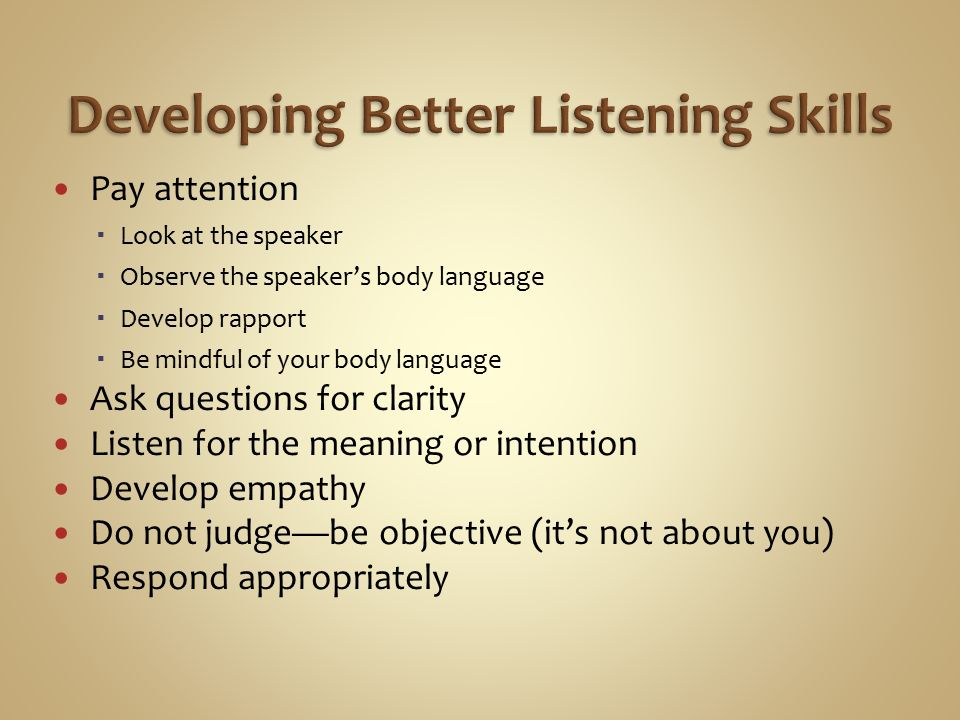 Pay attention  Look at the speaker  Observe the speaker's body language  Develop rapport  Be mindful of your body language Ask questions for clarity Listen for the meaning or intention Develop empathy Do not judge—be objective (it's not about you) Respond appropriately
